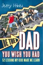 Be the Dad You Wish You Had! ebook by Jerry Hines