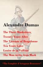 The Three Musketeers + Twenty Years After + The Vicomte of Bragelonne + Ten Years Later + Louise de la Valliere + The Man in the Iron Mask (The Complete d'Artagnan Romances) ebook by Alexandre Dumas