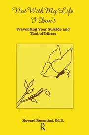 Not With My Life I Don't - Preventing Your Suicide And That Of Others ebook by Howard Rosenthal