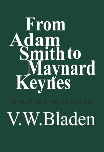 From Adam Smith to Maynard Keynes - The Heritage of Political Economy eBook by Vincent Bladen