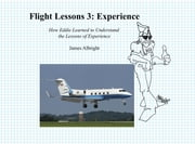 Flight Lessons 3: Experience - How Eddie Learned to Understand the Lessons of Experience ebook by James A Albright,Christopher L Parker,Chris Manno