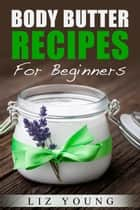 Body Butter Recipes For Beginners ebook by Liz Young