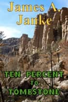 Ten Percent to Tombstone ebook by James A. Janke