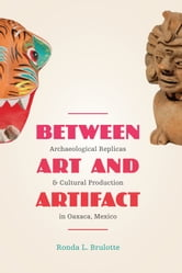 Between Art and Artifact - Archaeological Replicas and Cultural Production in Oaxaca, Mexico ebook by Ronda L. Brulotte