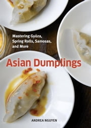 Asian Dumplings - Mastering Gyoza, Spring Rolls, Samosas, and More ebook by Andrea Nguyen