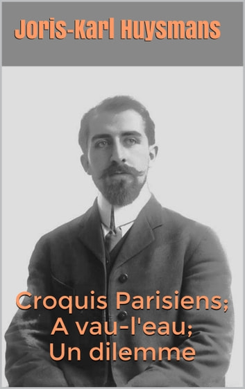 Croquis Parisiens; A vau-l'eau ; Un dilemme ebook by Joris-Karl Huysmans