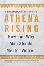 Athena Rising - How and Why Men Should Mentor Women ebook by W. Brad Johnson, David Smith