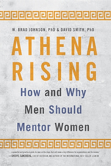 Athena Rising - How and Why Men Should Mentor Women ebook by W. Brad Johnson,David Smith