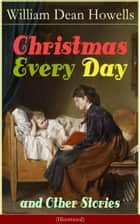 Christmas Every Day and Other Stories (Illustrated) - Humorous Children's Stories for the Holiday Season: Turkeys Turning the Tables, The Pony Engine and the Pacific Express, The Pumpkin Glory, Butterflyfutterby and Flutterbybutterfly ebook by William Dean Howells