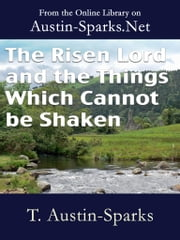 The Risen Lord and the Things Which Cannot be Shaken ebook by T. Austin-Sparks