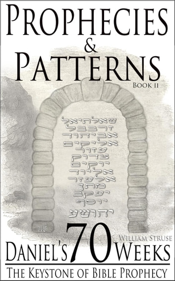 Daniel's 70 Weeks: The Keystone of Bible Prophecy - Prophecies and Patterns, #2 ebook by William Struse