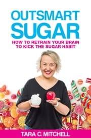 Outsmart Sugar - How to Retrain Your Brain to Kick the Sugar Habit ebook by Tara C Mitchell