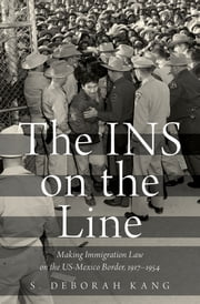 The INS on the Line - Making Immigration Law on the US-Mexico Border, 1917-1954 ebook by S. Deborah Kang