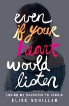 Even if Your Heart Would Listen - Losing My Daughter to Heroin ebook by Elise Schiller