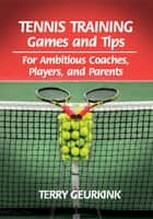Tennis Training Games and Tips - For Ambitious Coaches, Players, and Parents ebook by Terry Geurkink