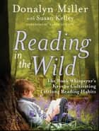 Reading in the Wild - The Book Whisperer's Keys to Cultivating Lifelong Reading Habits ebook by Donalyn Miller, Susan Kelley