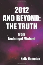 2012 AND BEYOND: THE TRUTH - from Archangel Michael ebook by Kelly Hampton