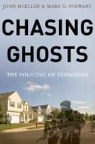Chasing Ghosts - The Policing of Terrorism ebook by John Mueller, Mark Stewart