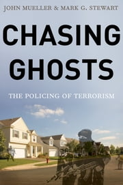 Chasing Ghosts - The Policing of Terrorism ebook by John Mueller,Mark Stewart