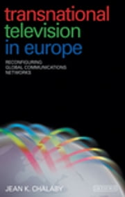 Transnational Television in Europe - Reconfiguring Global Communications Networks ebook by Jean K. Chalaby