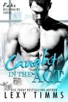 Caught in the Act - Fake Billionaire Series, #3 ebook by Lexy Timms