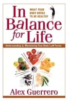 In Balance for Life - Understanding and Maximizing Your Body's pH Factor ebook by Alex Guerrero