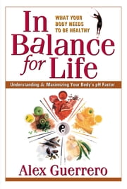 In Balance for Life - Understanding & Maximizing Your Body's pH Factor ebook by Alex Guerrero