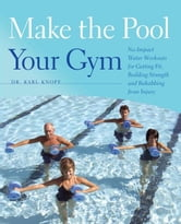 Make the Pool Your Gym - No-Impact Water Workouts for Getting Fit, Building Strength and Rehabbing from Injury ebook by Karl Knopf, M.D.
