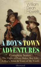 A BOY'S TOWN ADVENTURES - Complete Series: The Flight of Pony Baker, Boy Life, A Boy's Town & Years of My Youth (Illustrated) - Children's Book Classics ebook by William Dean Howells, Clifton Johnson, Florence Scovel Shinn,...