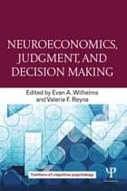 Neuroeconomics, Judgment, and Decision Making ebook by Evan A. Wilhelms,Valerie F. Reyna