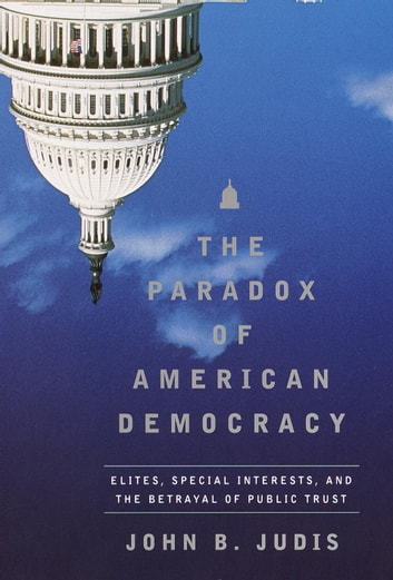 The Paradox of American Democracy - Elites, Special Interests, and the Betrayal of Public Trust ebook by John B. Judis