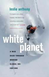 White Planet - A Mad Dash through Modern Global Ski Culture ebook by Leslie Anthony