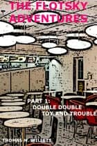 The Flotsky Adventures: Part 1 - Double Double, Toy and Trouble ebook by Thomas M. Willett