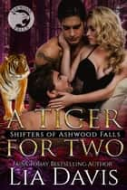A Tiger for Two - Shifters of Ashwood Falls, #12 ebook by Lia Davis