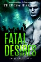 Fatal Desires (Fatal Cross Live! Book 1) ebook by Theresa Hissong