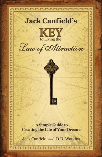 Jack Canfield's Key to Living the Law of Attraction - A Simple Guide to Creating the Life of Your Dreams ebook by Jack Canfield,D.D. Watkins