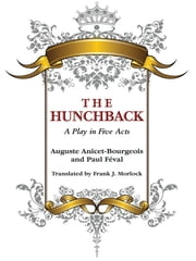 The Hunchback: A Play in Five Acts ebook by Auguste Anicet-Bourgeois,Paul Feval,Frank J. Morlock