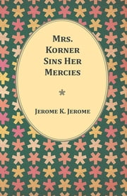 Mrs. Korner Sins Her Mercies ebook by Jerome K. Jerome