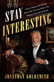 Stay Interesting - I Don't Always Tell Stories About My Life, but When I Do They're True and Amazing ebook by Jonathan Goldsmith