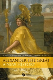 Alexander the Great - A New History ebook by Waldemar Heckel,Lawrence A. Tritle