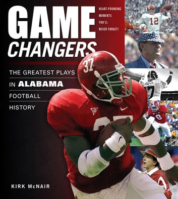 Game Changers: Alabama - The Greatest Plays in Alabama Football History ebook by Kirk McNair