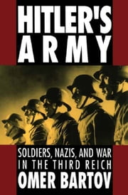 Hitler's Army : Soldiers Nazis and War in the Third Reich - Soldiers, Nazis, and War in the Third Reich ebook by Omer Bartov
