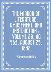 The Mirror of Literature, Amusement, and Instruction : Volume 20, No. 563, August 25, 1832 ebook by Various Authors