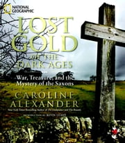 Lost Gold of the Dark Ages - War, Treasure, and the Mystery of the Saxons ebook by Caroline Alexander,Kevin Leahy