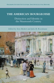 The American Bourgeoisie - Distinction and Identity in the Nineteenth Century ebook by J. Rosenbaum,S. Beckert