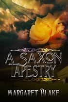 A Saxon Tapestry ebook by Margaret Blake