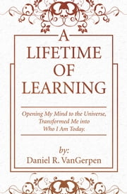 A Lifetime of Learning - Opening My Mind to the Universe, Transformed Me into Who I Am Today. ebook by Daniel R. VanGerpen