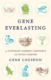 Gene Everlasting - A Contrary Farmer's Thoughts on Living Forever ebook by Gene Logsdon