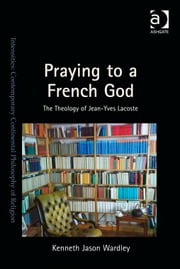 Praying to a French God - The Theology of Jean-Yves Lacoste ebook by Dr Kenneth Jason Wardley,Dr Steven Shakespeare,Dr Patrice Haynes