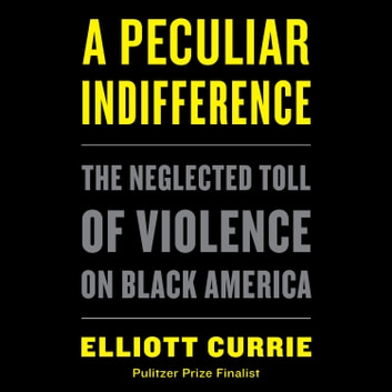 A Peculiar Indifference - The Neglected Toll of Violence on Black America audiobook by Elliott Currie